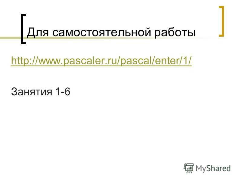 Для самостоятельной работы http://www.pascaler.ru/pascal/enter/1/ Занятия 1-6