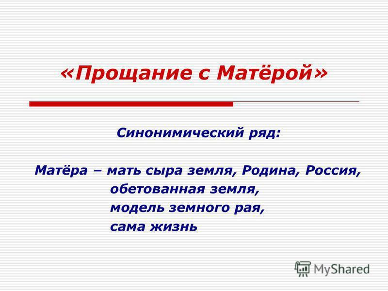 «Прощание с Матёрой» Синонимический ряд: Матёра – мать сыра земля, Родина, Россия, обетованная земля, модель земного рая, сама жизнь