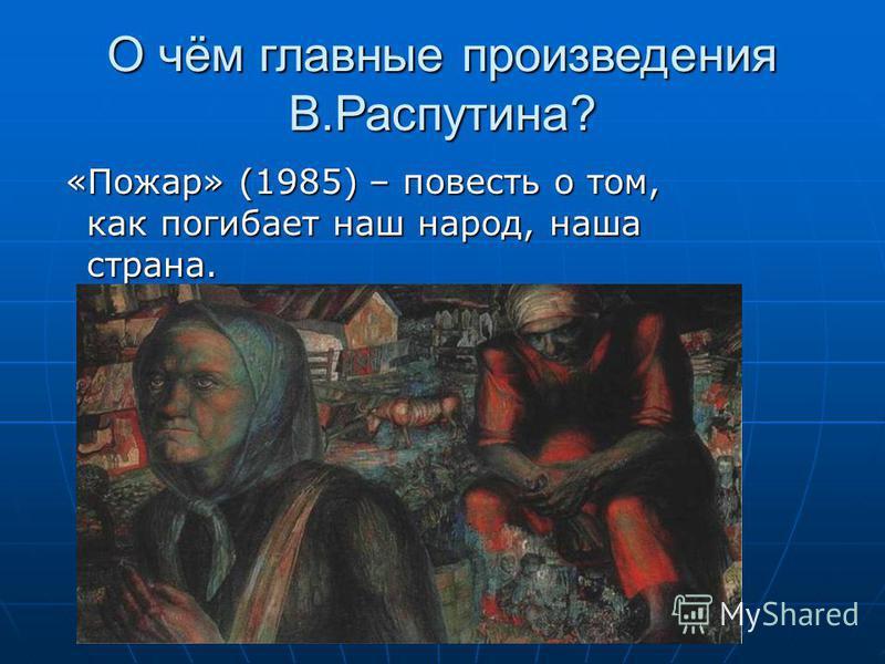 О чём главные произведения В.Распутина? «Пожар» (1985) – повесть о том, как погибает наш народ, наша страна. «Пожар» (1985) – повесть о том, как погибает наш народ, наша страна.