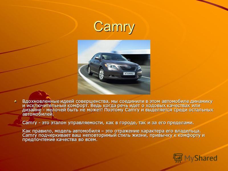 Camry Вдохновленные идеей совершенства, мы соединили в этом автомобиле динамику и исключительный комфорт. Ведь когда речь идет о ходовых качествах или дизайне - мелочей быть не может! Поэтому Camry и выделяется среди остальных автомобилей. Camry - эт