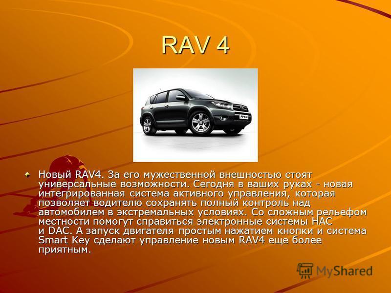 RAV 4 Новый RAV4. За его мужественной внешностью стоят универсальные возможности. Сегодня в ваших руках - новая интегрированная система активного управления, которая позволяет водителю сохранять полный контроль над автомобилем в экстремальных условия