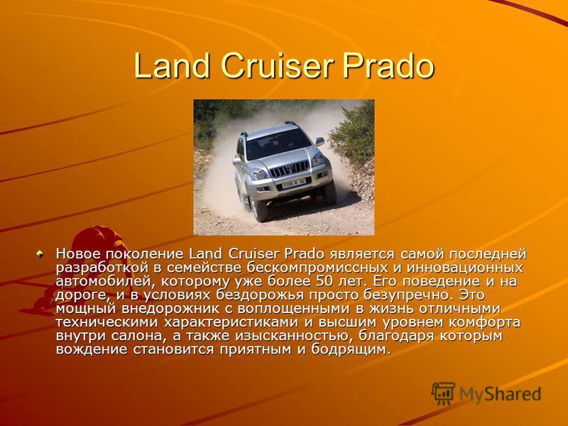 Land Cruiser Prado Новое поколение Land Cruiser Prado является самой последней разработкой в семействе бескомпромиссных и инновационных автомобилей, которому уже более 50 лет. Его поведение и на дороге, и в условиях бездорожья просто безупречно. Это