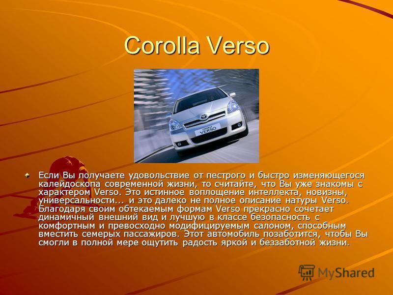 Corolla Verso Если Вы получаете удовольствие от пестрого и быстро изменяющегося калейдоскопа современной жизни, то считайте, что Вы уже знакомы с характером Verso. Это истинное воплощение интеллекта, новизны, универсальности... и это далеко не полное