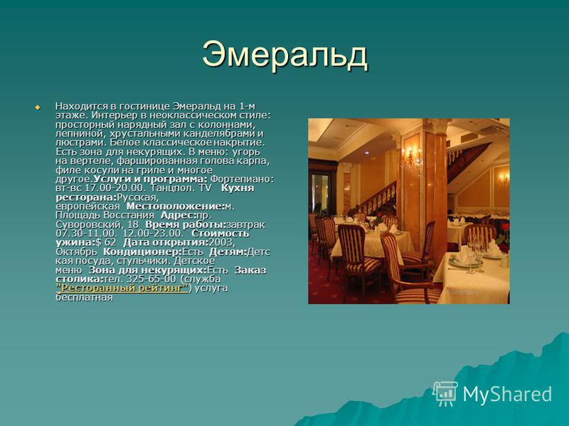 Эмеральд Находится в гостинице Эмеральд на 1-м этаже. Интерьер в неоклассическом стиле: просторный нарядный зал с колоннами, лепниной, хрустальными канделябрами и люстрами. Белое классическое накрытие. Есть зона для некурящих. В меню: угорь на вертел