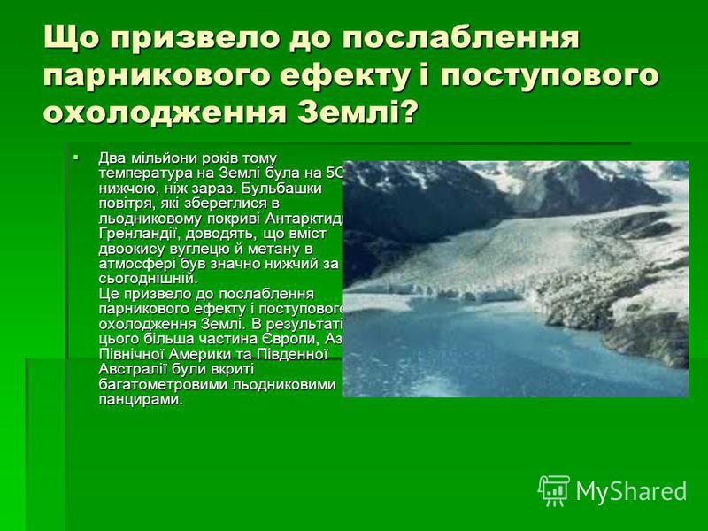 Що призвело до послаблення парникового ефекту і поступового охолодження Землі? Два мільйони років тому температура на Землі була на 5С нижчою, ніж зараз. Бульбашки повітря, які збереглися в льодниковому покриві Антарктиди і Гренландії, доводять, що в