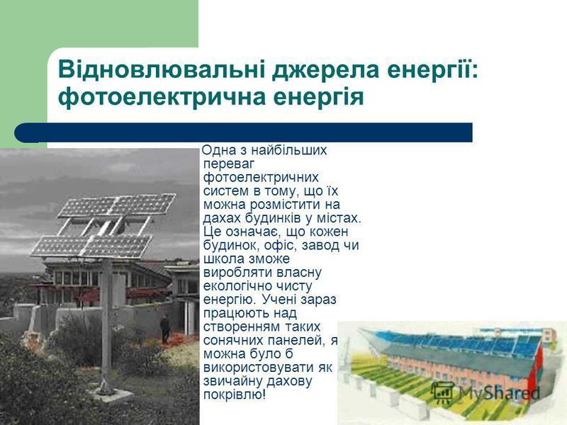 Відновлювальні джерела енергії: фотоелектрична енергія Одна з найбільших переваг фотоелектричних систем в тому, що їх можна розмістити на дахах будинків у містах. Це означає, що кожен будинок, офіс, завод чи школа зможе виробляти власну екологічно чи