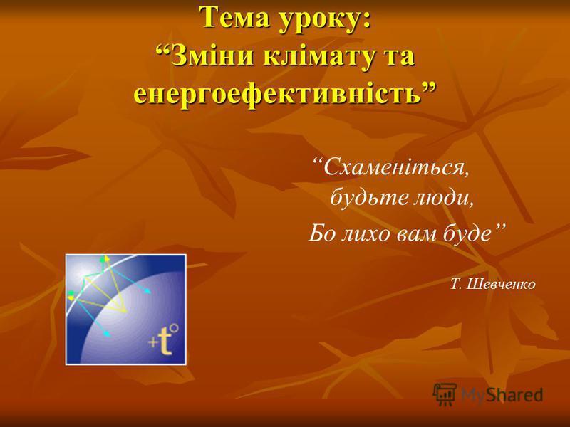 Тема уроку: Зміни клімату та енергоефективність Схаменіться, будьте люди, Бо лихо вам буде Т. Шевченко