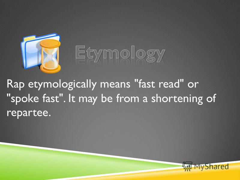 Rap etymologically means fast read or spoke fast. It may be from a shortening of repartee.