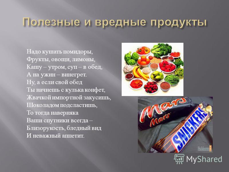 Надо кушать помидоры, Фрукты, овощи, лимоны, Кашу – утром, суп – в обед, А на ужин – винегрет. Ну, а если свой обед Ты начнешь с кулька конфет, Жвачкой импортной закусишь, Шоколадом подсластишь, То тогда наверняка Ваши спутники всегда – Близорукость,