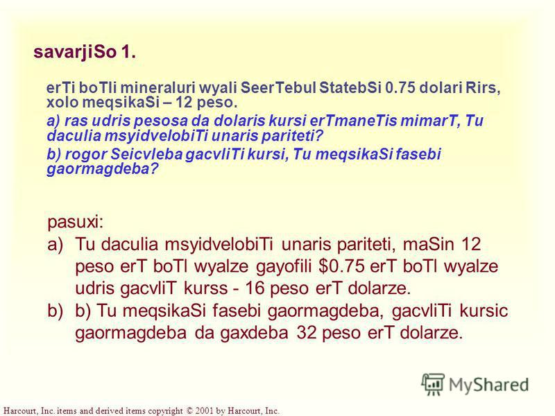 Harcourt, Inc. items and derived items copyright © 2001 by Harcourt, Inc. savarjiSo 1. erTi boTli mineraluri wyali SeerTebul StatebSi 0.75 dolari Rirs, xolo meqsikaSi – 12 peso. a) ras udris pesosa da dolaris kursi erTmaneTis mimarT, Tu daculia msyid