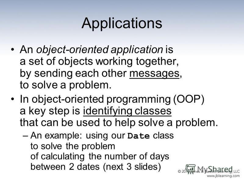 Applications An object-oriented application is a set of objects working together, by sending each other messages, to solve a problem. In object-oriented programming (OOP) a key step is identifying classes that can be used to help solve a problem. –An