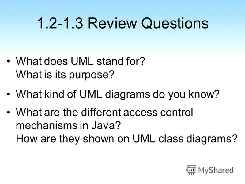 1.2-1.3 Review Questions What does UML stand for? What is its purpose? What kind of UML diagrams do you know? What are the different access control mechanisms in Java? How are they shown on UML class diagrams?
