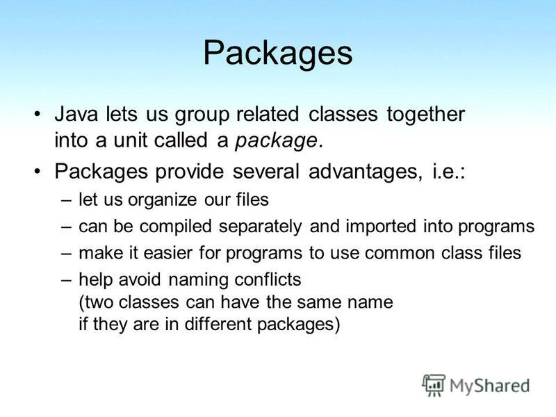 Packages Java lets us group related classes together into a unit called a package. Packages provide several advantages, i.e.: –let us organize our files –can be compiled separately and imported into programs –make it easier for programs to use common