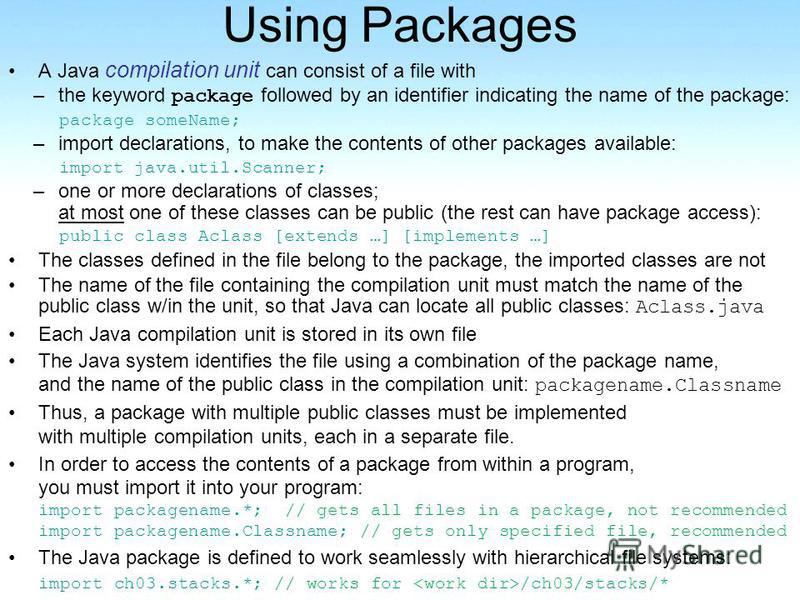Using Packages A Java compilation unit can consist of a file with –the keyword package followed by an identifier indicating the name of the package: package someName; –import declarations, to make the contents of other packages available: import java