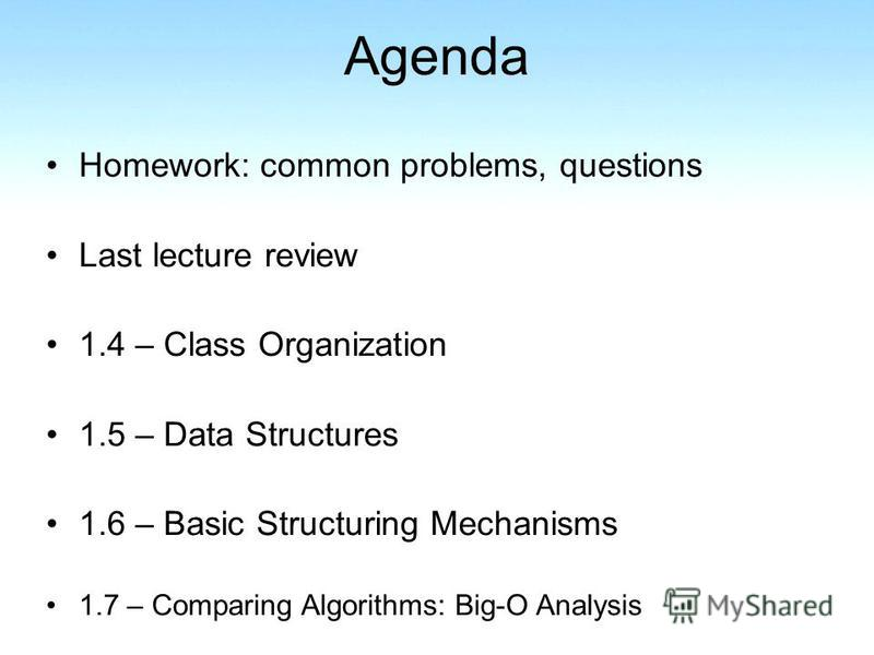 Agenda Homework: common problems, questions Last lecture review 1.4 – Class Organization 1.5 – Data Structures 1.6 – Basic Structuring Mechanisms 1.7 – Comparing Algorithms: Big-O Analysis