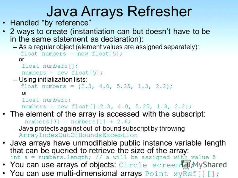 Java Arrays Refresher Handled by reference 2 ways to create (instantiation can but doesnt have to be in the same statement as declaration): –As a regular object (element values are assigned separately): float numbers = new float[5]; or float numbers[