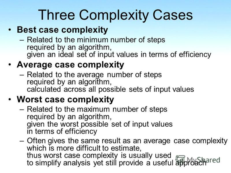 Three Complexity Cases Best case complexity –Related to the minimum number of steps required by an algorithm, given an ideal set of input values in terms of efficiency Average case complexity –Related to the average number of steps required by an alg