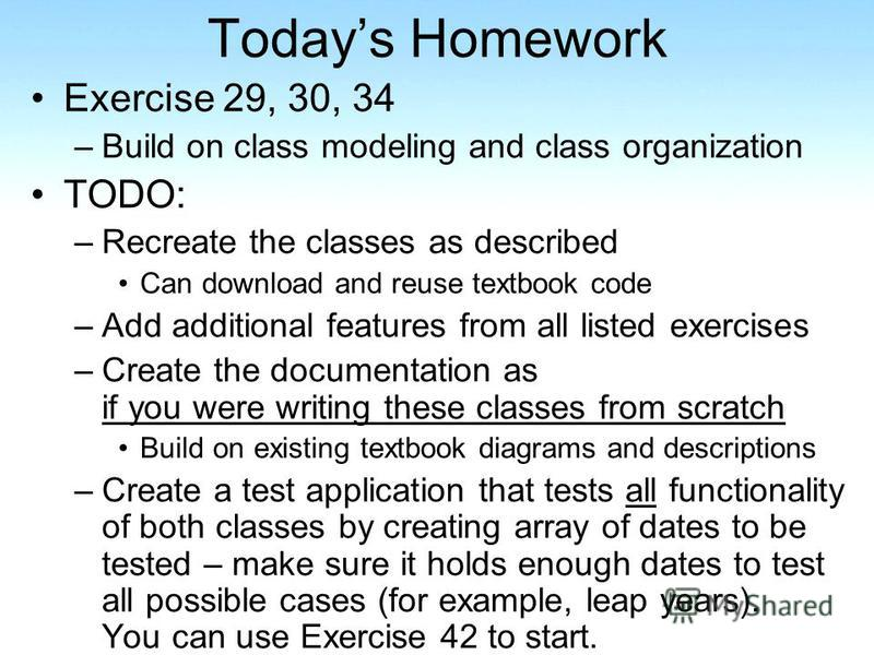 Todays Homework Exercise 29, 30, 34 –Build on class modeling and class organization TODO: –Recreate the classes as described Can download and reuse textbook code –Add additional features from all listed exercises –Create the documentation as if you w