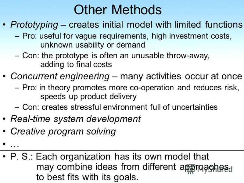 Other Methods Prototyping – creates initial model with limited functions –Pro: useful for vague requirements, high investment costs, unknown usability or demand –Con: the prototype is often an unusable throw-away, adding to final costs Concurrent eng