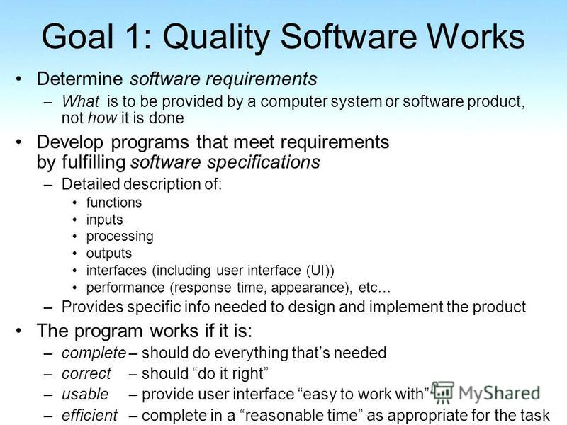 Goal 1: Quality Software Works Determine software requirements –What is to be provided by a computer system or software product, not how it is done Develop programs that meet requirements by fulfilling software specifications –Detailed description of