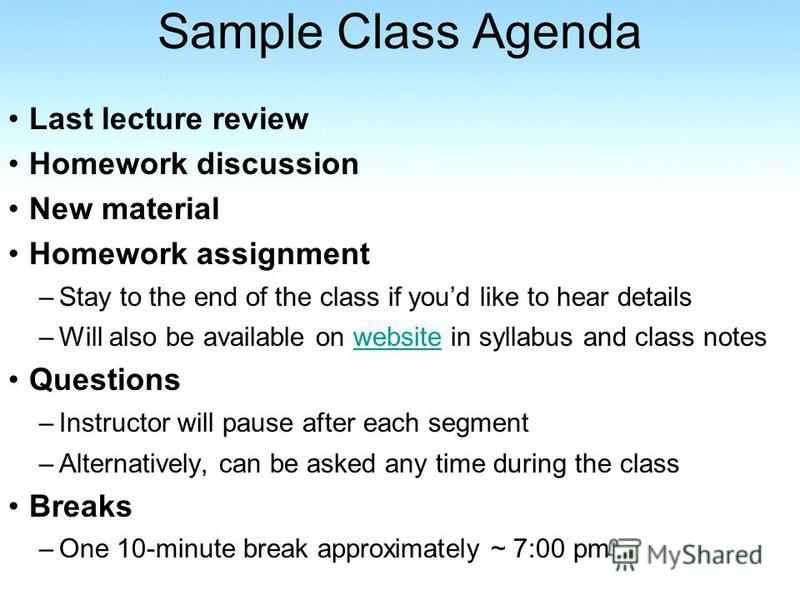 Sample Class Agenda Last lecture review Homework discussion New material Homework assignment –Stay to the end of the class if youd like to hear details –Will also be available on website in syllabus and class noteswebsite Questions –Instructor will p