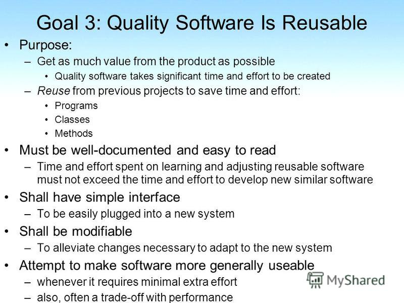 Goal 3: Quality Software Is Reusable Purpose: –Get as much value from the product as possible Quality software takes significant time and effort to be created –Reuse from previous projects to save time and effort: Programs Classes Methods Must be wel