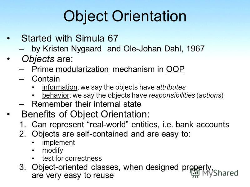 Object Orientation Started with Simula 67 –by Kristen Nygaard and Ole-Johan Dahl, 1967 Objects are: –Prime modularization mechanism in OOP –Contain information: we say the objects have attributes behavior: we say the objects have responsibilities (ac