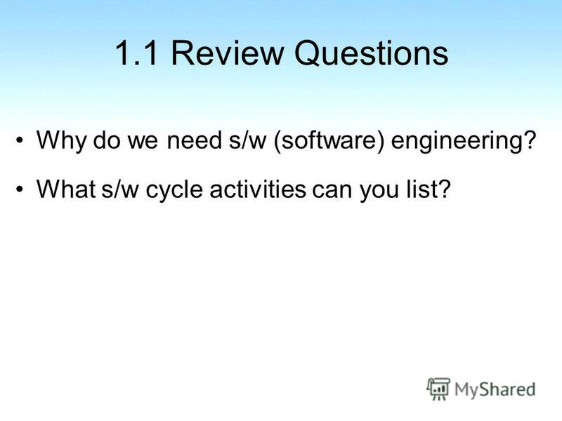 1.1 Review Questions Why do we need s/w (software) engineering? What s/w cycle activities can you list?