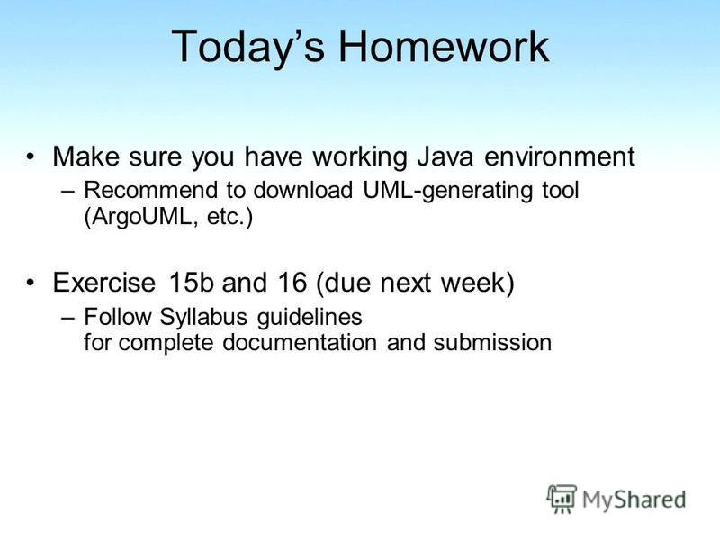 Todays Homework Make sure you have working Java environment –Recommend to download UML-generating tool (ArgoUML, etc.) Exercise 15b and 16 (due next week) –Follow Syllabus guidelines for complete documentation and submission