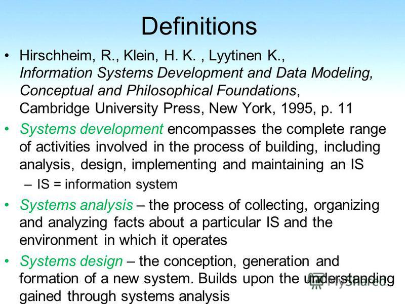 Definitions Hirschheim, R., Klein, H. K., Lyytinen K., Information Systems Development and Data Modeling, Conceptual and Philosophical Foundations, Cambridge University Press, New York, 1995, p. 11 Systems development encompasses the complete range o