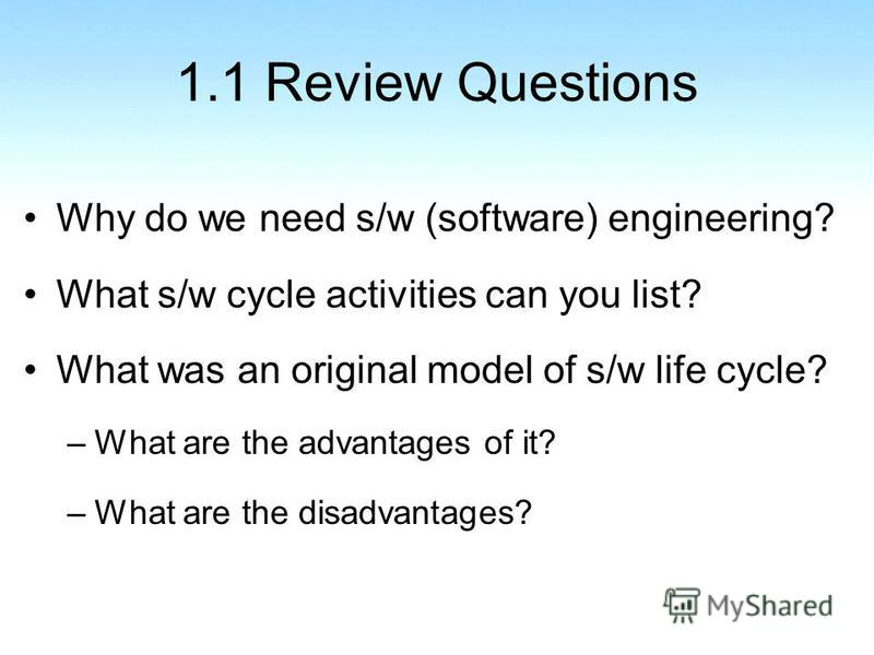 1.1 Review Questions Why do we need s/w (software) engineering? What s/w cycle activities can you list? What was an original model of s/w life cycle? –What are the advantages of it? –What are the disadvantages?