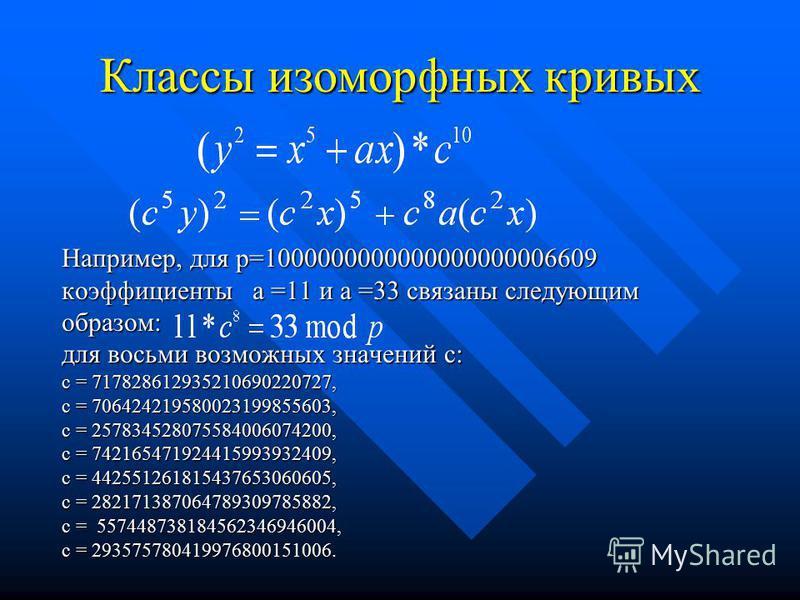 Классы изоморфных кривых Например, для p=1000000000000000000006609 коэффициенты а =11 и а =33 связаны следующим образом: для восьми возможных значений с: с = 717828612935210690220727, с = 706424219580023199855603, с = 257834528075584006074200, с = 74