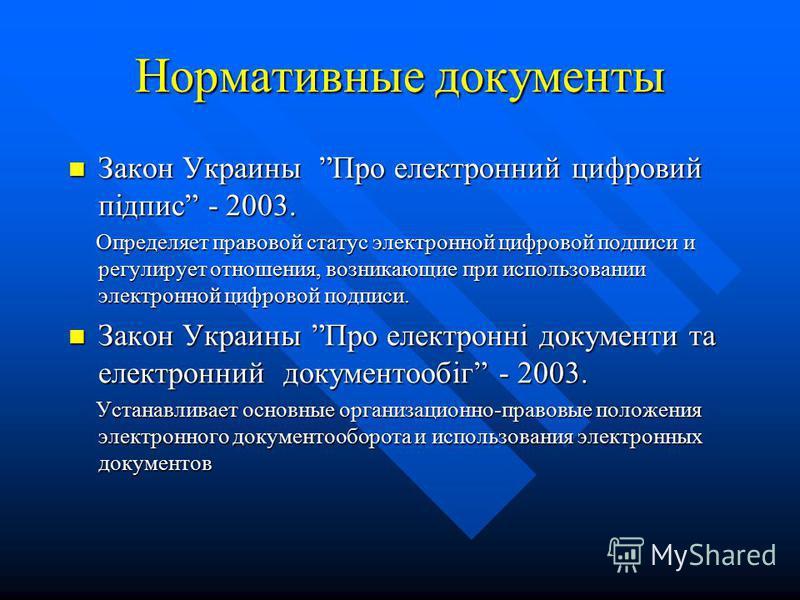 Нормативные документы Закон Украины Про електронний цифровий підпис - 2003. Закон Украины Про електронний цифровий підпис - 2003. Определяет правовой статус электронной цифровой подписи и регулирует отношения, возникающие при использовании электронно