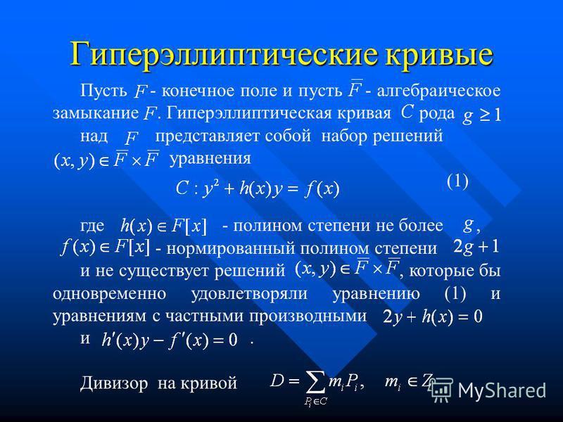 Гиперэллиптические кривые Пусть - конечное поле и пусть - алгебраическое замыкание. Гиперэллиптическая кривая рода над представляет собой набор решений уравнения (1) где - полином степени не более, - нормированный полином степени и не существует реше