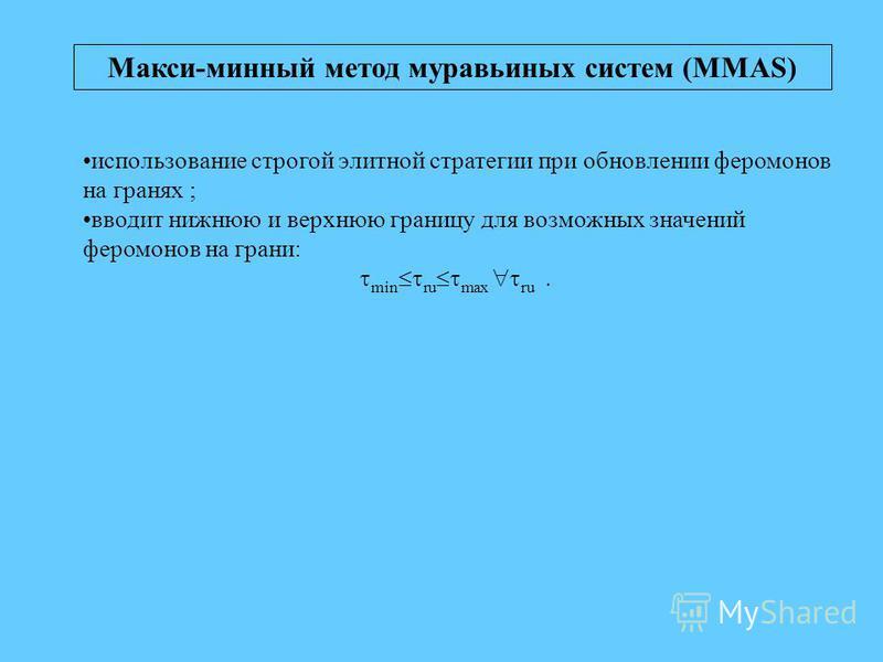 Макси-минный метод муравьиных систем (MMAS) использование строгой элитной стратегии при обновлении феромонов на гранях ; вводит нижнюю и верхнюю границу для возможных значений феромонов на грани: min ru max ru.