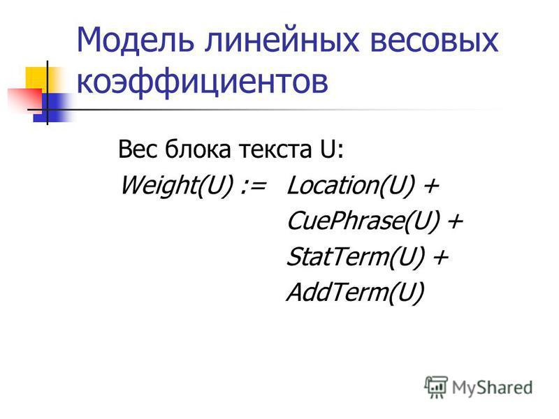 Модель линейных весовых коэффициентов Вес блока текста U: Weight(U) :=Location(U) + CuePhrase(U) + StatTerm(U) + AddTerm(U)