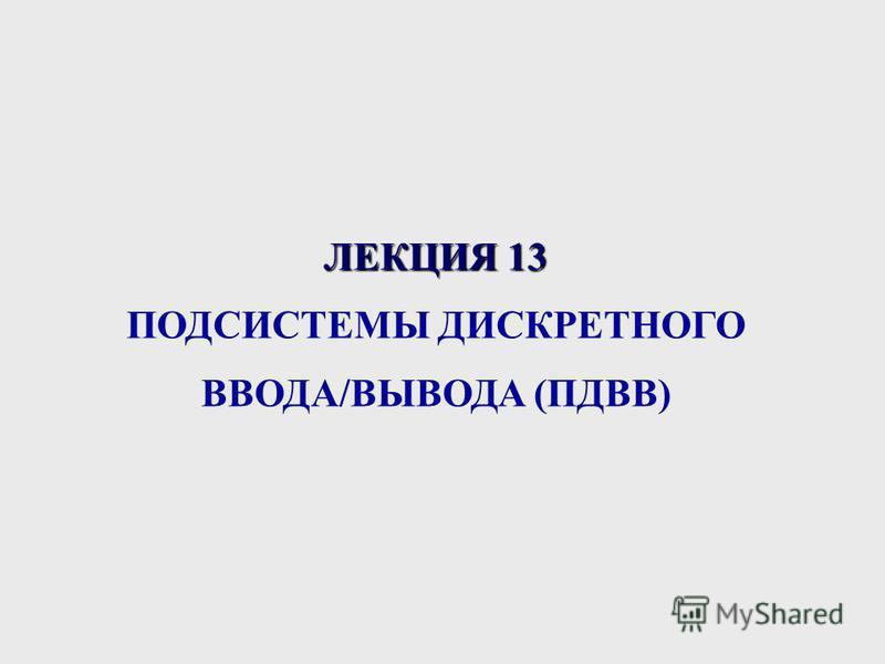 ЛЕКЦИЯ 13 ПОДСИСТЕМЫ ДИСКРЕТНОГО ВВОДА/ВЫВОДА (ПДВВ)
