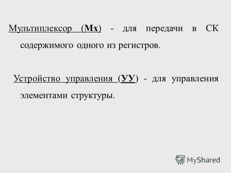 Мультиплексор (Мх) Мультиплексор (Мх) - для передачи в СК содержимого одного из регистров. Устройство управления Устройство управления (УУ) - для управления элементами структуры.