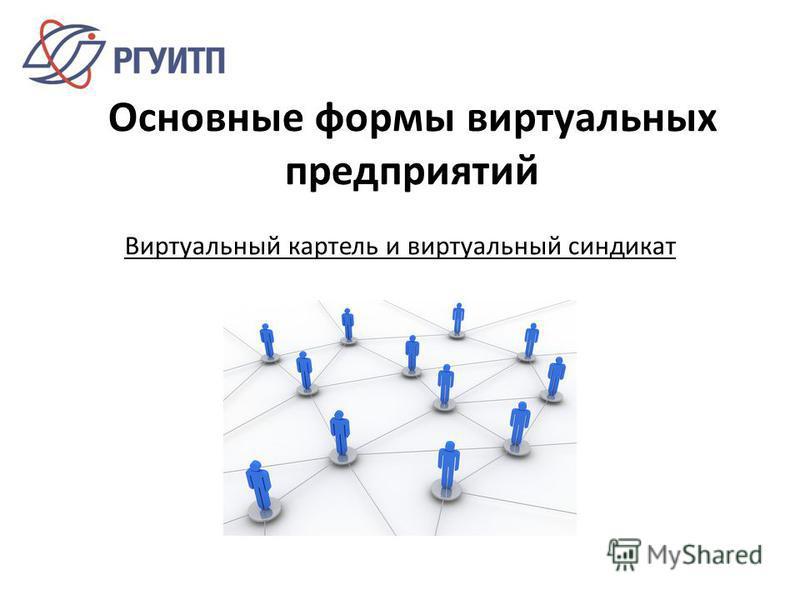 Основные формы виртуальных предприятий Виртуальный картель и виртуальный синдикат