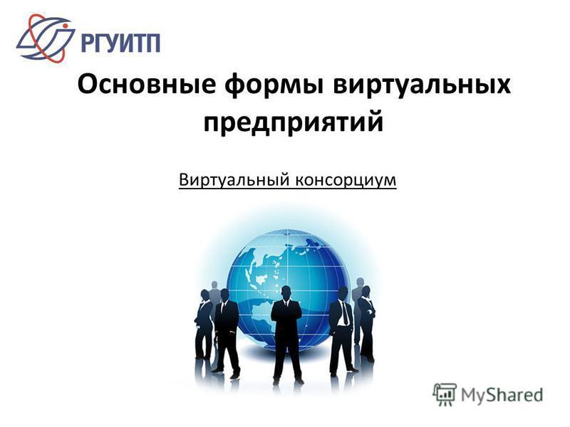 Основные формы виртуальных предприятий Виртуальный консорциум