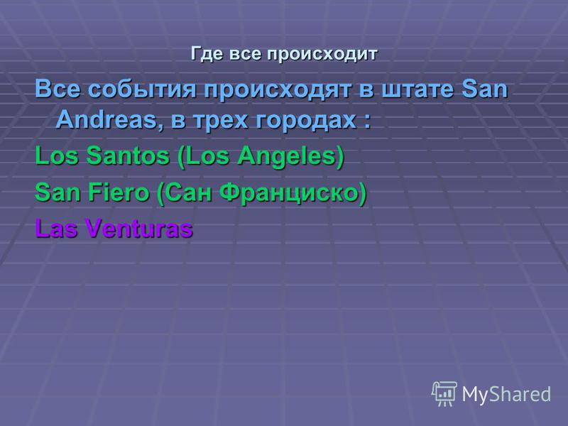 Где все происходит Все события происходят в штате San Andreas, в трех городах : Los Santos (Los Angeles) San Fiero (Сан Франциско) Las Venturas