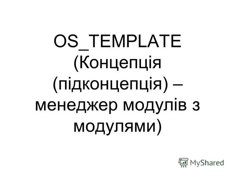 OS_TEMPLATE (Концепція (підконцепція) – менеджер модулів з модулями)