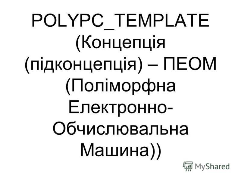 POLYPC_TEMPLATE (Концепція (підконцепція) – ПЕОМ (Поліморфна Електронно- Обчислювальна Машина))