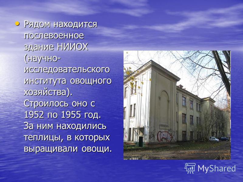 Рядом находится послевоенное здание НИИОХ (научно- исследовательского института овощного хозяйства). Строилось оно с 1952 по 1955 год. За ним находились теплицы, в которых выращивали овощи. Рядом находится послевоенное здание НИИОХ (научно- исследова