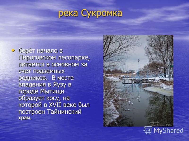 река Сукромка река Сукромка берёт начало в Пироговском лесопарке, питается в основном за счет подземных родников. В месте впадения в Яузу в городе Мытищи образует косу, на которой в XVII веке был построен Тайнинский храм. берёт начало в Пироговском л