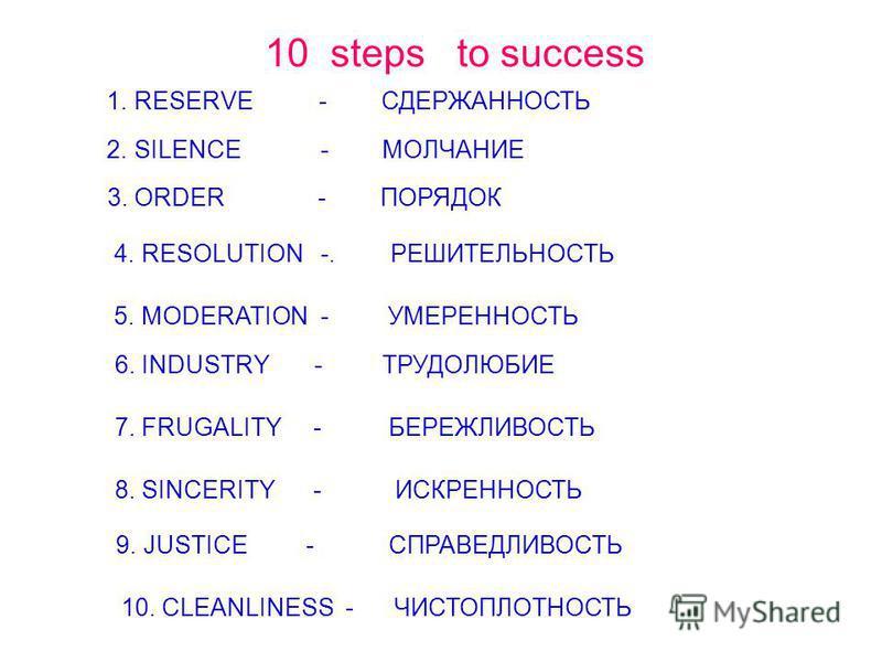 10 steps to success 1. RESERVE - СДЕРЖАННОСТЬ 2. SILENCE - МОЛЧАНИЕ 3. ORDER - ПОРЯДОК 4. RESOLUTION -. РЕШИТЕЛЬНОСТЬ 5. MODERATION - УМЕРЕННОСТЬ 6. INDUSTRY - ТРУДОЛЮБИЕ 7. FRUGALITY - БЕРЕЖЛИВОСТЬ 8. SINCERITY - ИСКРЕННОСТЬ 9. JUSTICE - СПРАВЕДЛИВО