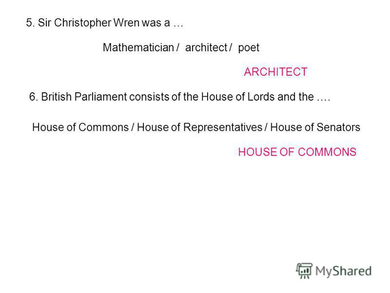 5. Sir Christopher Wren was a … Mathematician / architect / poet ARCHITECT 6. British Parliament consists of the House of Lords and the …. House of Commons / House of Representatives / House of Senators HOUSE OF COMMONS