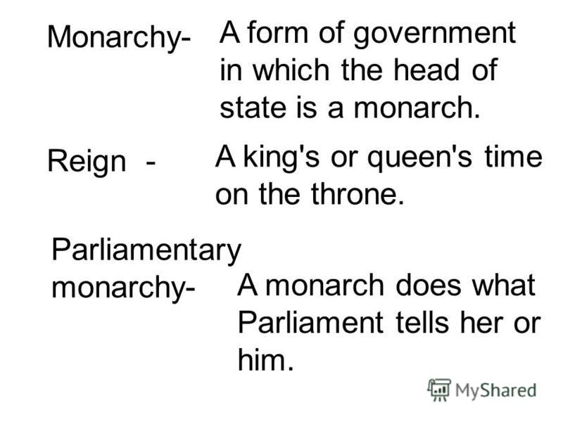 Monarchy- A form of government in which the head of state is a monarch. Reign - A king's or queen's time on the throne. Parliamentary monarchy- A monarch does what Parliament tells her or him.