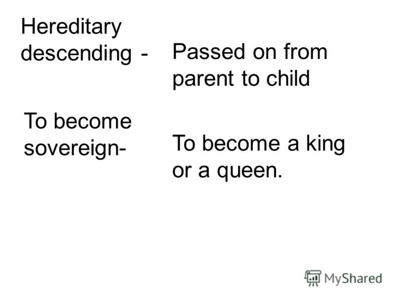 Hereditary descending - Passed on from parent to child To become sovereign- To become a king or a queen.