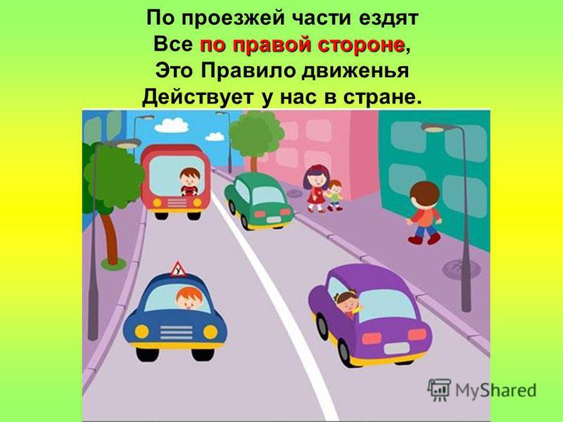 по правой стороне По проезжей части ездят Все по правой стороне, Это Правило движенья Действует у нас в стране.